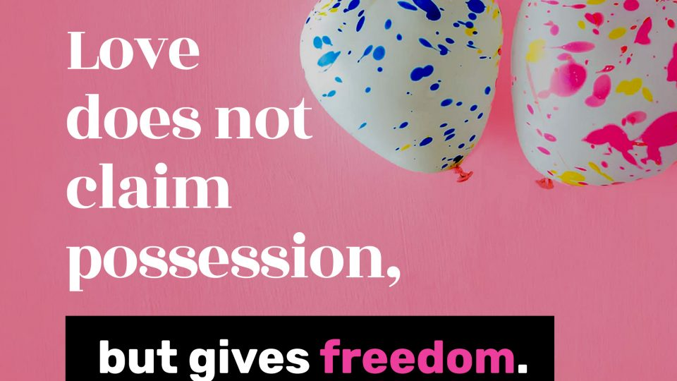 Love-does-not-claim-possession,-but-gives-freedom.