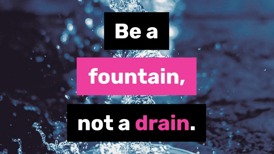 Be-a-fountain,-not-a-drain.