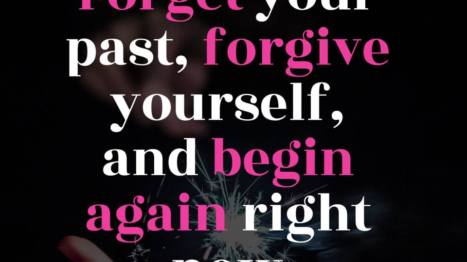 Forget-your-past,-forgive-yourself,-and-begin-again-right-now.