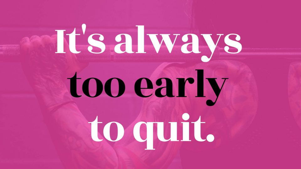 It's-always-too-early-to-quit.