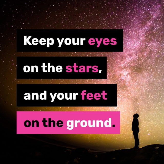 Keep-your-eyes-on-the-stars,-and-your-feet-on-the-ground.