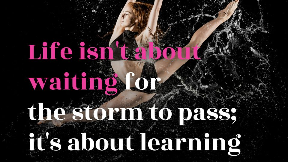 Life-isnt-about-waiting-for-the-storm-to-pass-it's-about-learning-to-dance-in-the-rain.