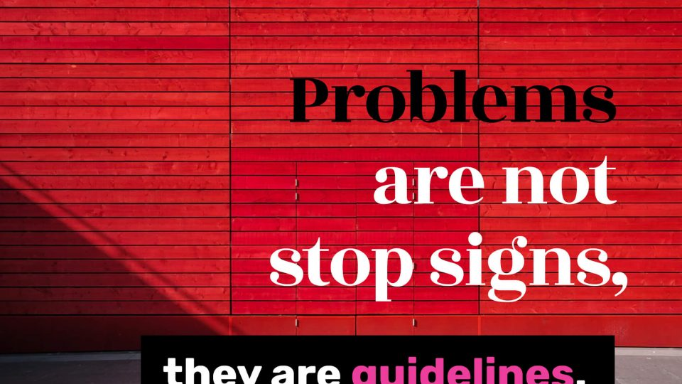 Problems-are-not-stop-signs,-they-are-guidelines.