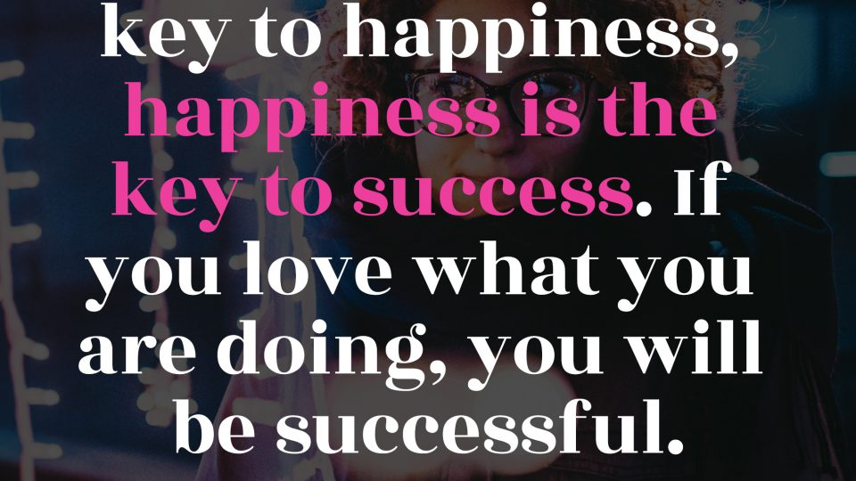 Success-is-not-the-key-to-happiness,-happiness-is-the-key-to-success.-If-you-love-what-you-are-doing,-you-will-be-successful.