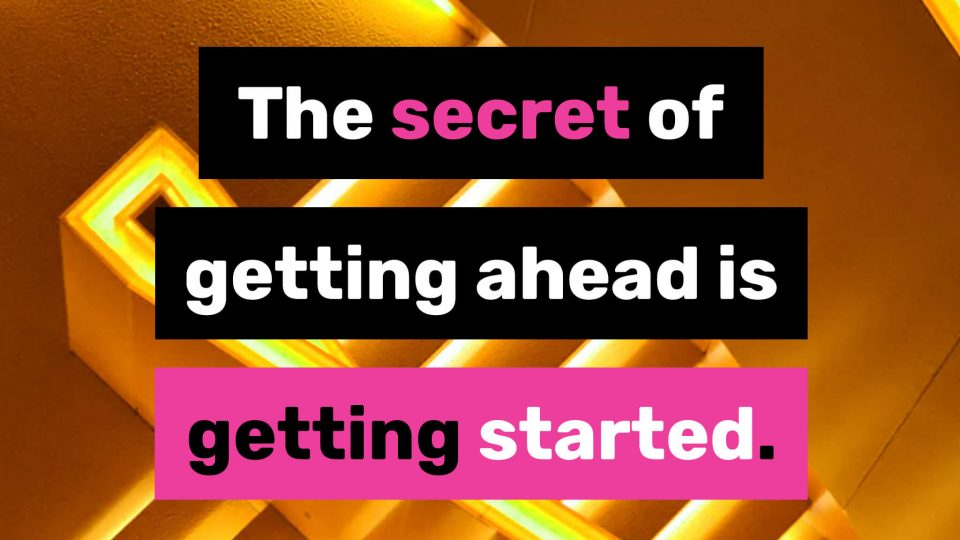 The-secret-of-getting-ahead-is-getting-started.