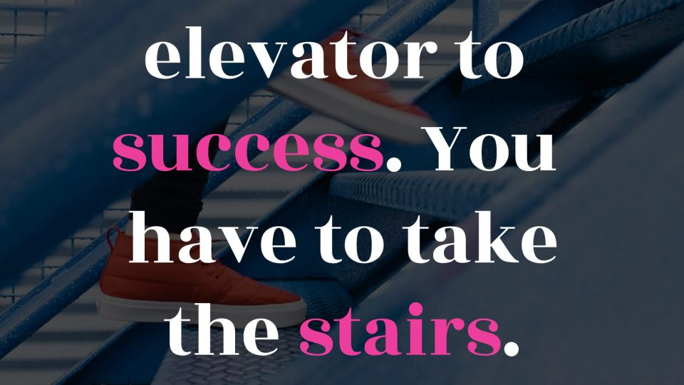 There-is-no-elevator-to-success.-You-have-to-take-the-stairs