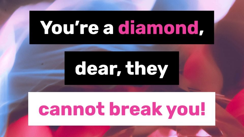 You're-a-diamond,-dear,-they-can't-break-you