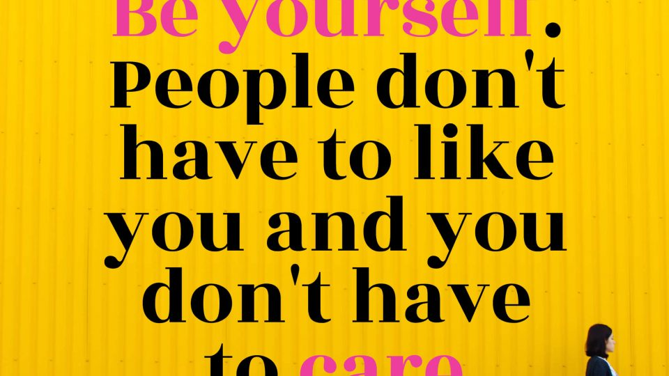 Be-yourself.-People-don't-have-to-like-you-and-you-don't-have-to-care.