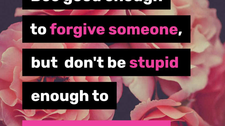Bee-good-enough-to-forgive-someone,-but-don't-be-stupid-enough-to-trust-them-again