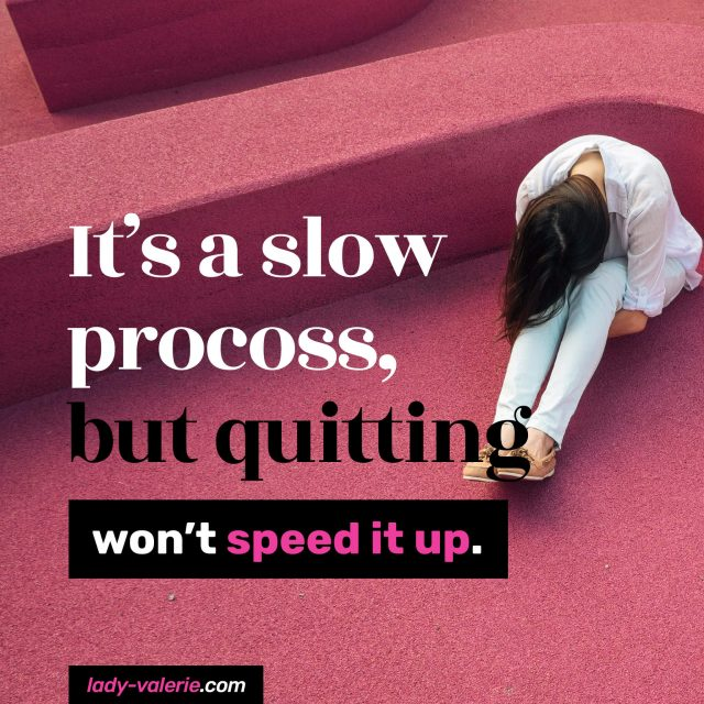 It's-a-slow-process,-but-quitting-won't-speed-it-up